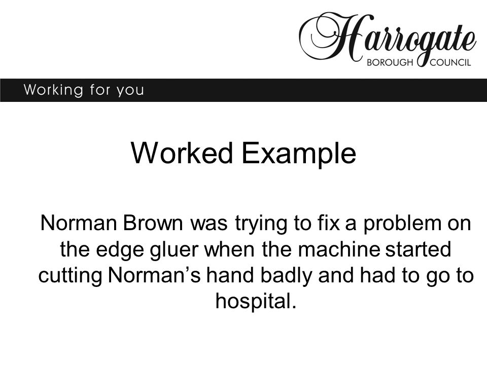 Worked Example Norman Brown was trying to fix a problem on the edge gluer when the machine started cutting Norman's hand badly and had to go to hospital.