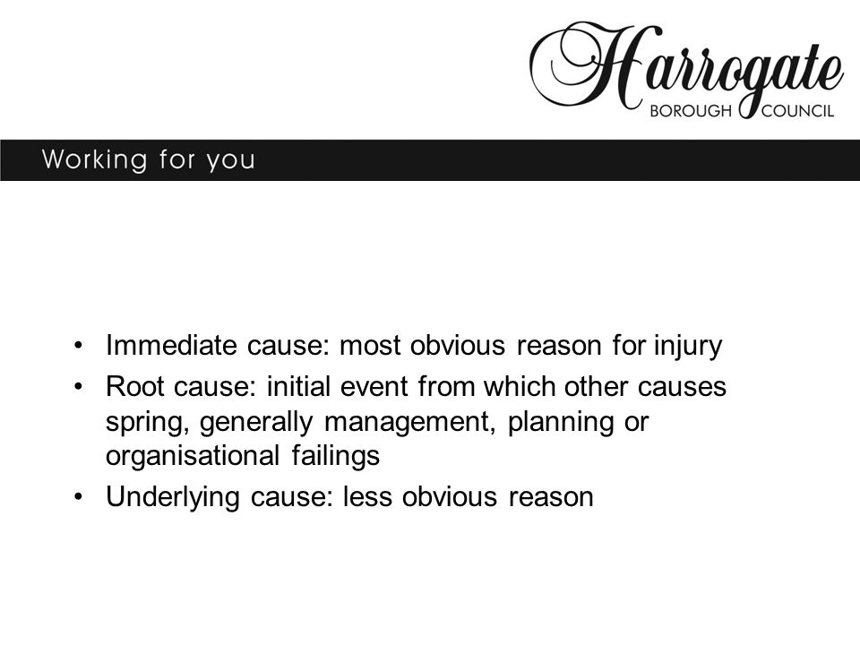 Immediate cause: most obvious reason for injury Root cause: initial event from which other causes spring, generally management, planning or organisational failings Underlying cause: less obvious reason