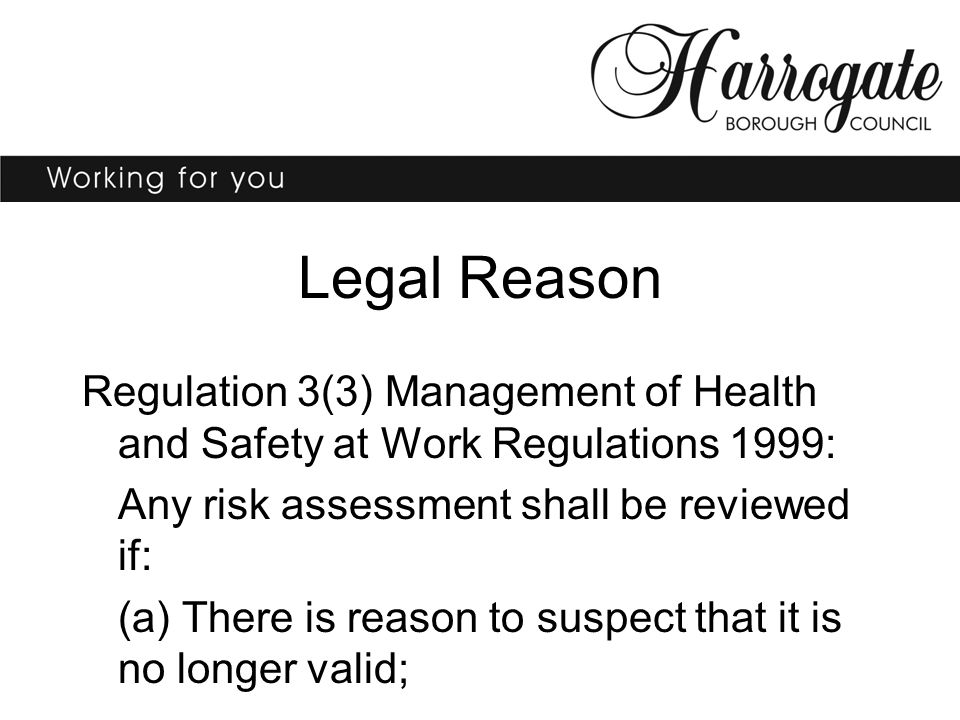 Regulation 3(3) Management of Health and Safety at Work Regulations 1999: Any risk assessment shall be reviewed if: (a) There is reason to suspect that it is no longer valid; Legal Reason