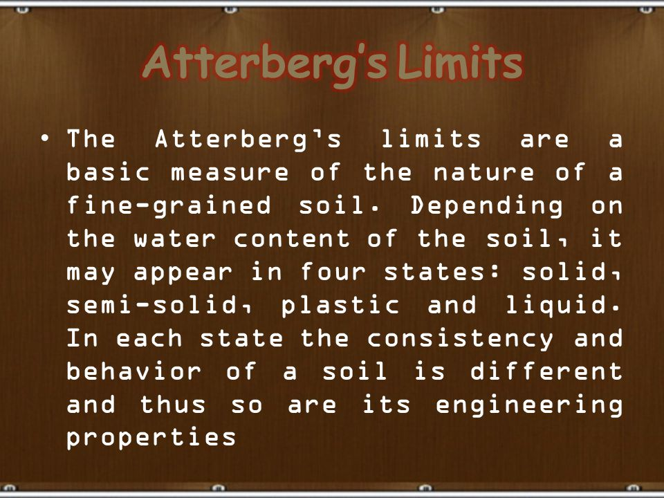 The Atterberg's limits are a basic measure of the nature of a fine-grained soil. Depending on the water content of the soil, it may appear in four sta