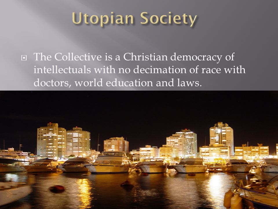  The Collective is a Christian democracy of intellectuals with no decimation of race with doctors, world education and laws.