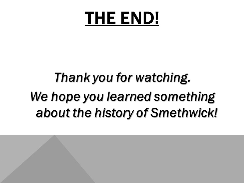 THE END! Thank you for watching. We hope you learned something about the history of Smethwick!