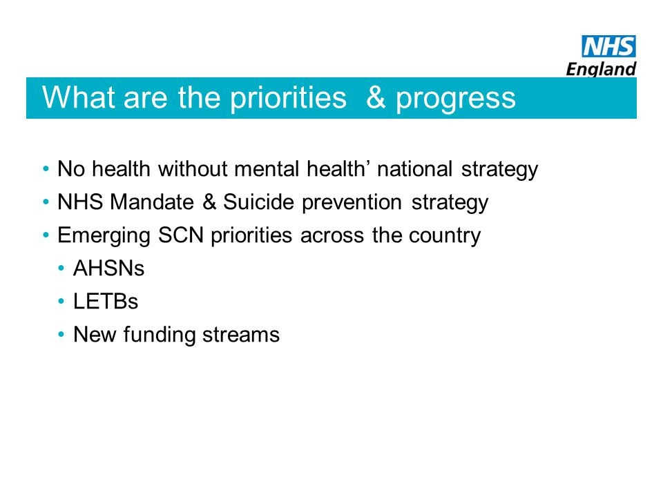What are the priorities & progress No health without mental health' national strategy NHS Mandate & Suicide prevention strategy Emerging SCN priorities across the country AHSNs LETBs New funding streams