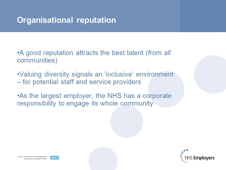 Organisational reputation A good reputation attracts the best talent (from all communities) Valuing diversity signals an 'inclusive' environment – for potential staff and service providers As the largest employer, the NHS has a corporate responsibility to engage its whole community