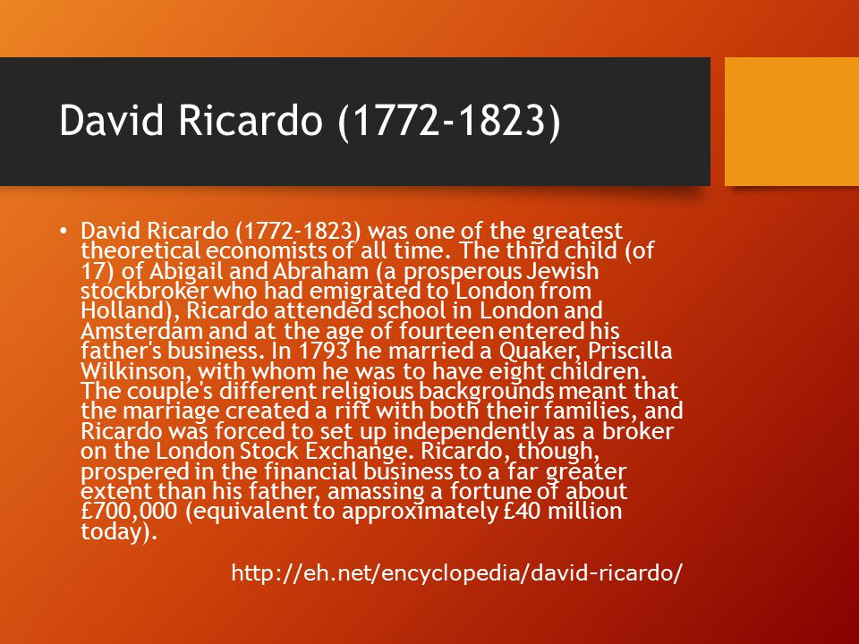 David Ricardo (1772-1823) David Ricardo (1772-1823) was one of the greatest theoretical economists of all time. The third child (of 17) of Abigail and