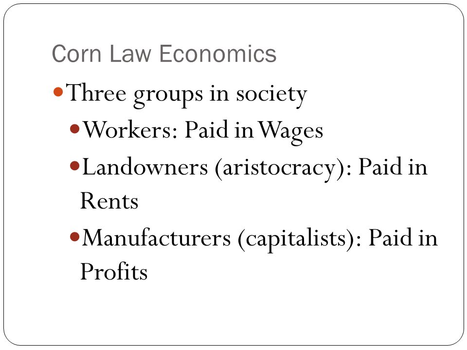Corn Law Economics Three groups in society Workers: Paid in Wages Landowners (aristocracy): Paid in Rents Manufacturers (capitalists): Paid in Profits