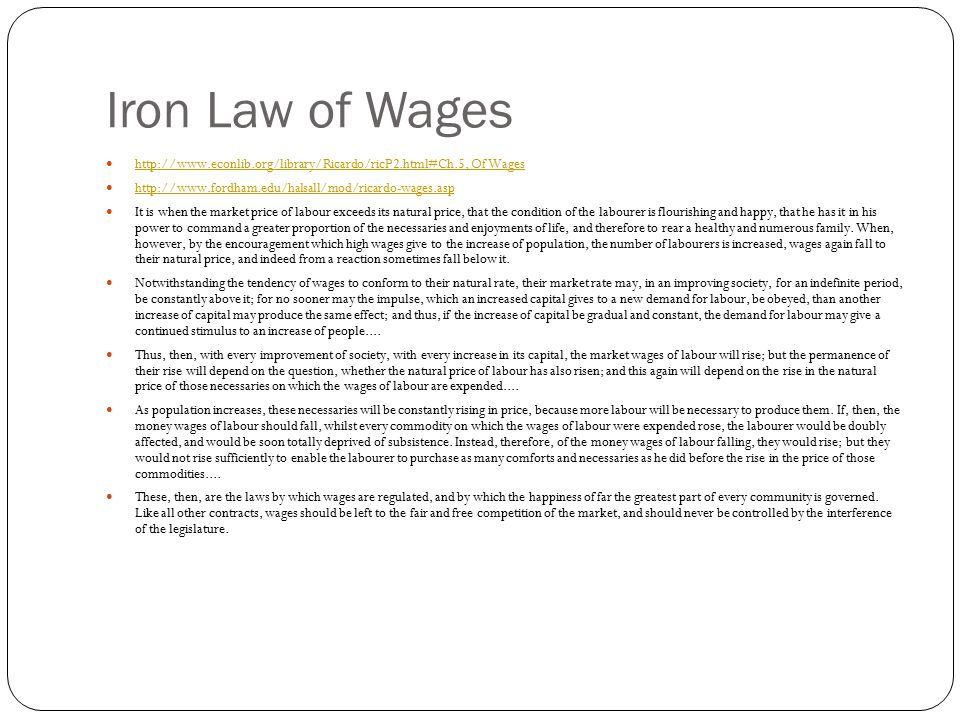 Iron Law of Wages http://www.econlib.org/library/Ricardo/ricP2.html#Ch.5, Of Wages http://www.fordham.edu/halsall/mod/ricardo-wages.asp It is when the