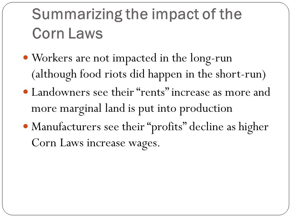 Summarizing the impact of the Corn Laws Workers are not impacted in the long-run (although food riots did happen in the short-run) Landowners see thei