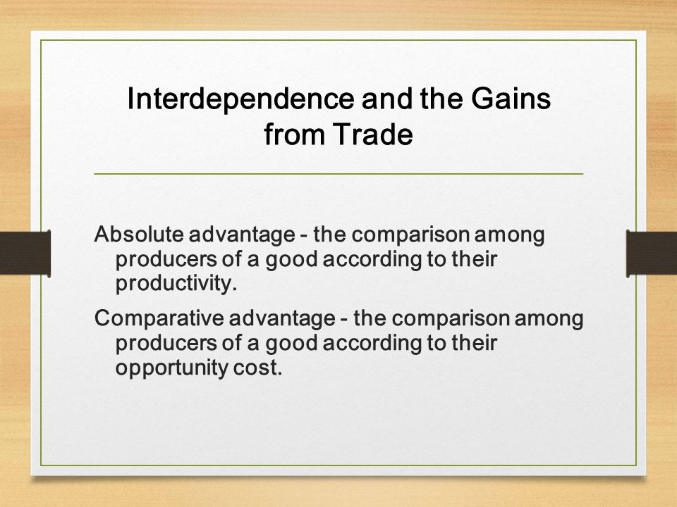 Interdependence and the Gains from Trade Absolute advantage - the comparison among producers of a good according to their productivity. Comparative ad