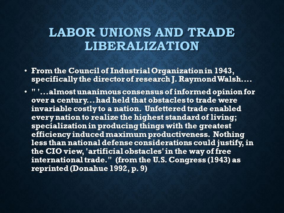 LABOR UNIONS AND TRADE LIBERALIZATION From the Council of Industrial Organization in 1943, specifically the director of research J. Raymond Walsh....