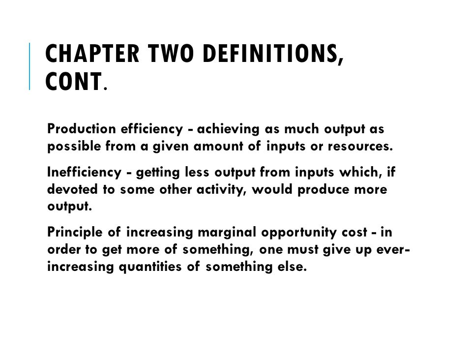 CHAPTER TWO DEFINITIONS, CONT. Production efficiency - achieving as much output as possible from a given amount of inputs or resources. Inefficiency -