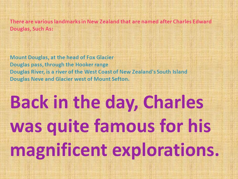 There are various landmarks in New Zealand that are named after Charles Edward Douglas, Such As: Mount Douglas, at the head of Fox Glacier Douglas pass, through the Hooker range Douglas River, is a river of the West Coast of New Zealand s South Island Douglas Neve and Glacier west of Mount Sefton.