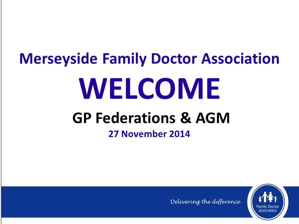 Merseyside Family Doctor Association WELCOME GP Federations & AGM 27 November 2014
