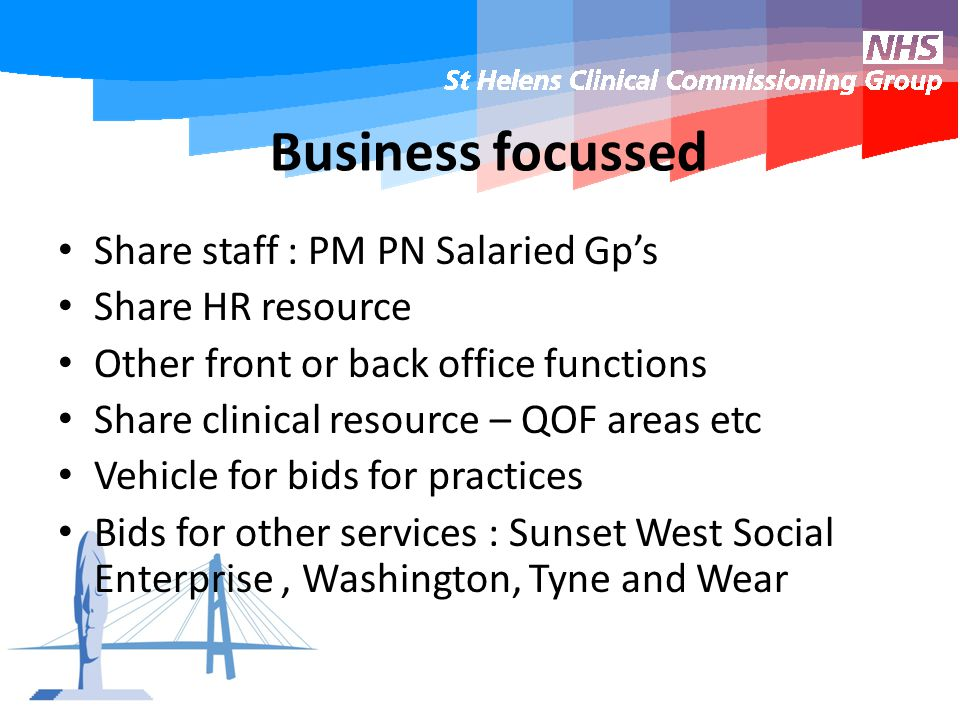 Business focussed Share staff : PM PN Salaried Gp's Share HR resource Other front or back office functions Share clinical resource – QOF areas etc Vehicle for bids for practices Bids for other services : Sunset West Social Enterprise, Washington, Tyne and Wear