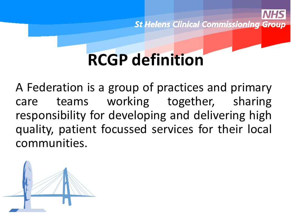 RCGP definition A Federation is a group of practices and primary care teams working together, sharing responsibility for developing and delivering high quality, patient focussed services for their local communities.