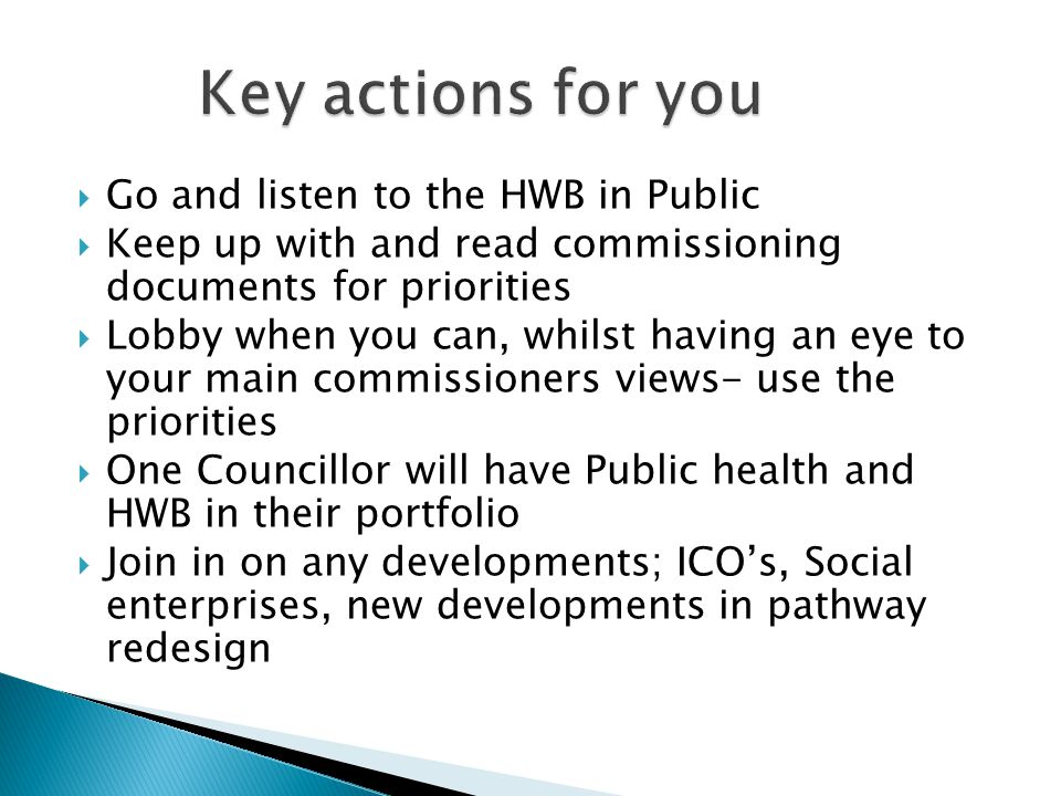  Go and listen to the HWB in Public  Keep up with and read commissioning documents for priorities  Lobby when you can, whilst having an eye to your main commissioners views- use the priorities  One Councillor will have Public health and HWB in their portfolio  Join in on any developments; ICO's, Social enterprises, new developments in pathway redesign