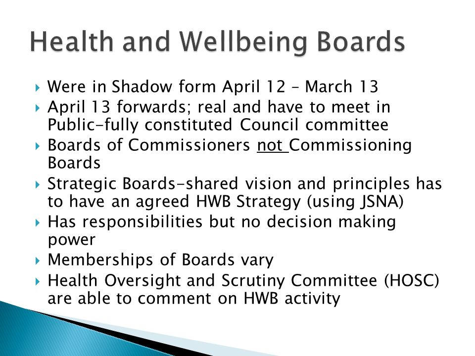  Were in Shadow form April 12 – March 13  April 13 forwards; real and have to meet in Public-fully constituted Council committee  Boards of Commissioners not Commissioning Boards  Strategic Boards-shared vision and principles has to have an agreed HWB Strategy (using JSNA)  Has responsibilities but no decision making power  Memberships of Boards vary  Health Oversight and Scrutiny Committee (HOSC) are able to comment on HWB activity