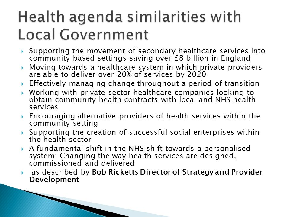  Supporting the movement of secondary healthcare services into community based settings saving over £8 billion in England  Moving towards a healthcare system in which private providers are able to deliver over 20% of services by 2020  Effectively managing change throughout a period of transition  Working with private sector healthcare companies looking to obtain community health contracts with local and NHS health services  Encouraging alternative providers of health services within the community setting  Supporting the creation of successful social enterprises within the health sector  A fundamental shift in the NHS shift towards a personalised system: Changing the way health services are designed, commissioned and delivered  as described by Bob Ricketts Director of Strategy and Provider Development