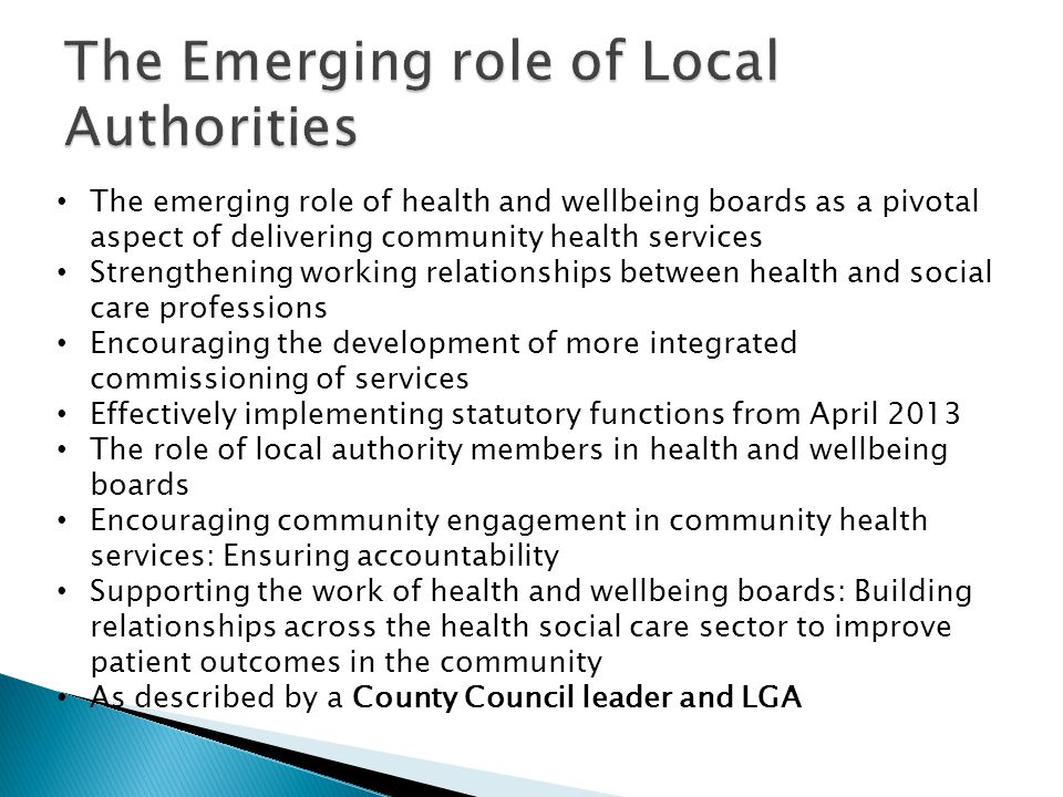 The emerging role of health and wellbeing boards as a pivotal aspect of delivering community health services Strengthening working relationships between health and social care professions Encouraging the development of more integrated commissioning of services Effectively implementing statutory functions from April 2013 The role of local authority members in health and wellbeing boards Encouraging community engagement in community health services: Ensuring accountability Supporting the work of health and wellbeing boards: Building relationships across the health social care sector to improve patient outcomes in the community As described by a County Council leader and LGA