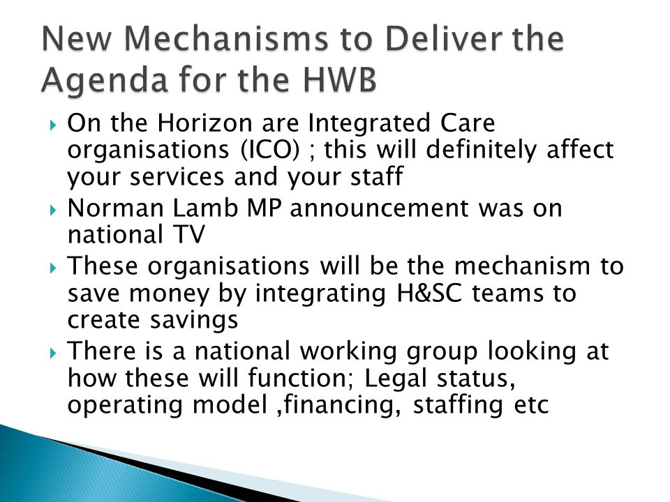  On the Horizon are Integrated Care organisations (ICO) ; this will definitely affect your services and your staff  Norman Lamb MP announcement was on national TV  These organisations will be the mechanism to save money by integrating H&SC teams to create savings  There is a national working group looking at how these will function; Legal status, operating model,financing, staffing etc