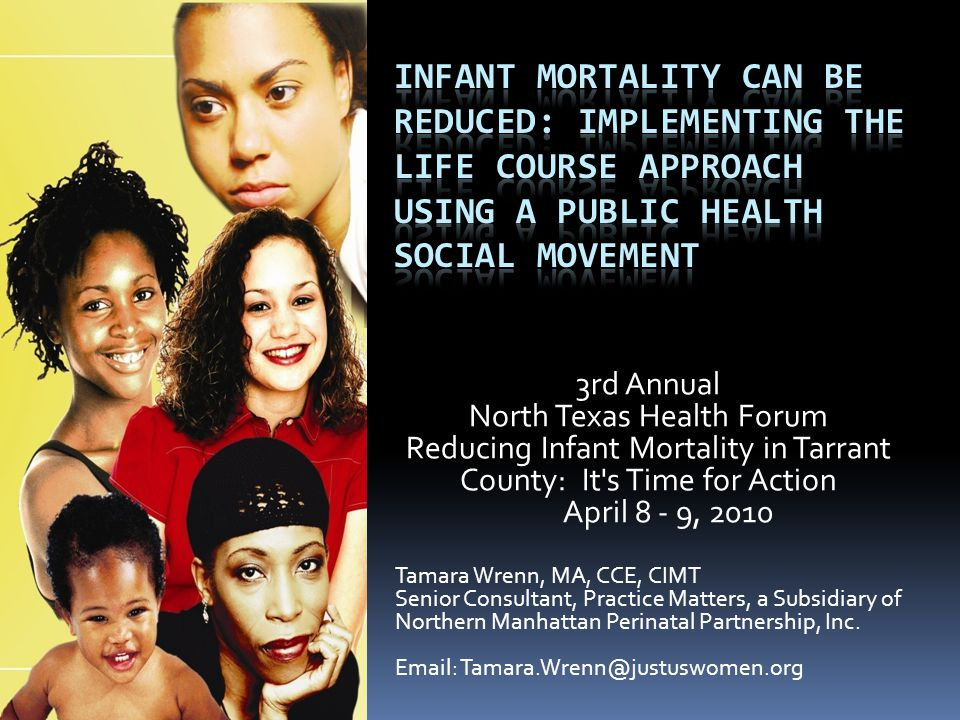 3rd Annual North Texas Health Forum Reducing Infant Mortality in Tarrant County: It s Time for Action April 8 - 9, 2010 Tamara Wrenn, MA, CCE, CIMT Senior Consultant, Practice Matters, a Subsidiary of Northern Manhattan Perinatal Partnership, Inc.