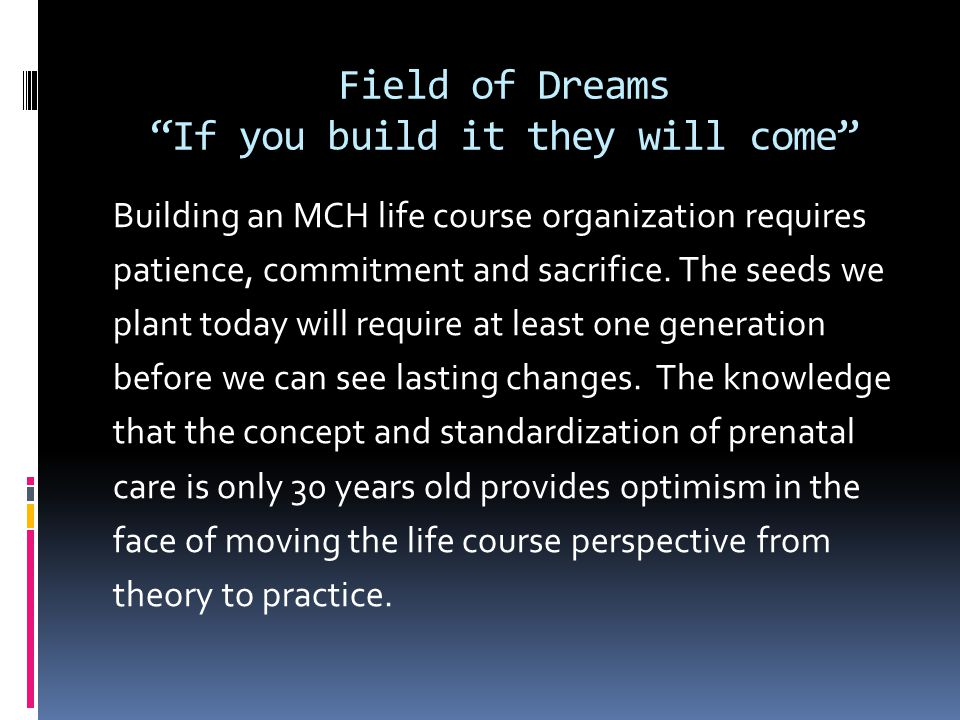 Field of Dreams If you build it they will come Building an MCH life course organization requires patience, commitment and sacrifice.
