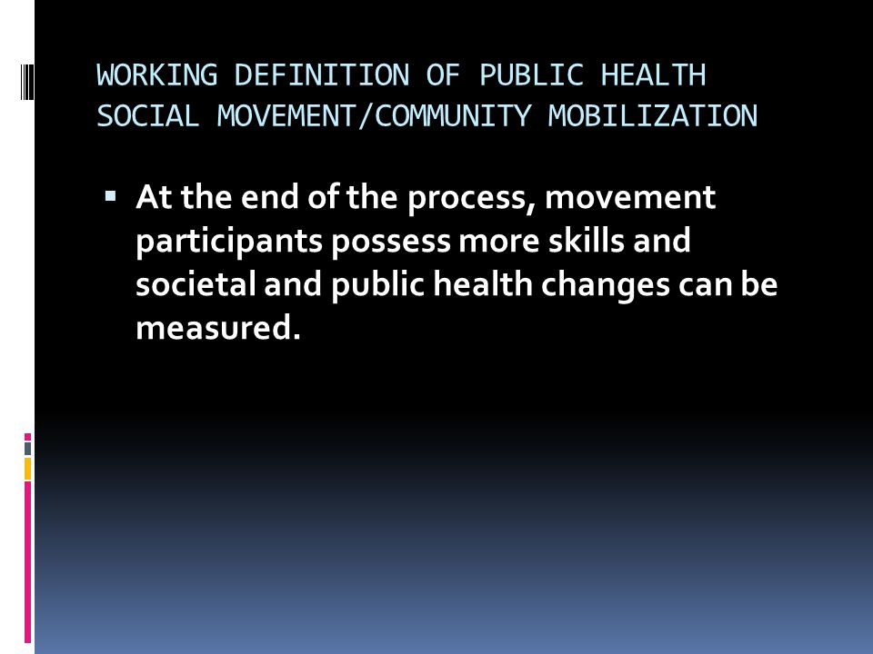 WORKING DEFINITION OF PUBLIC HEALTH SOCIAL MOVEMENT/COMMUNITY MOBILIZATION  At the end of the process, movement participants possess more skills and societal and public health changes can be measured.