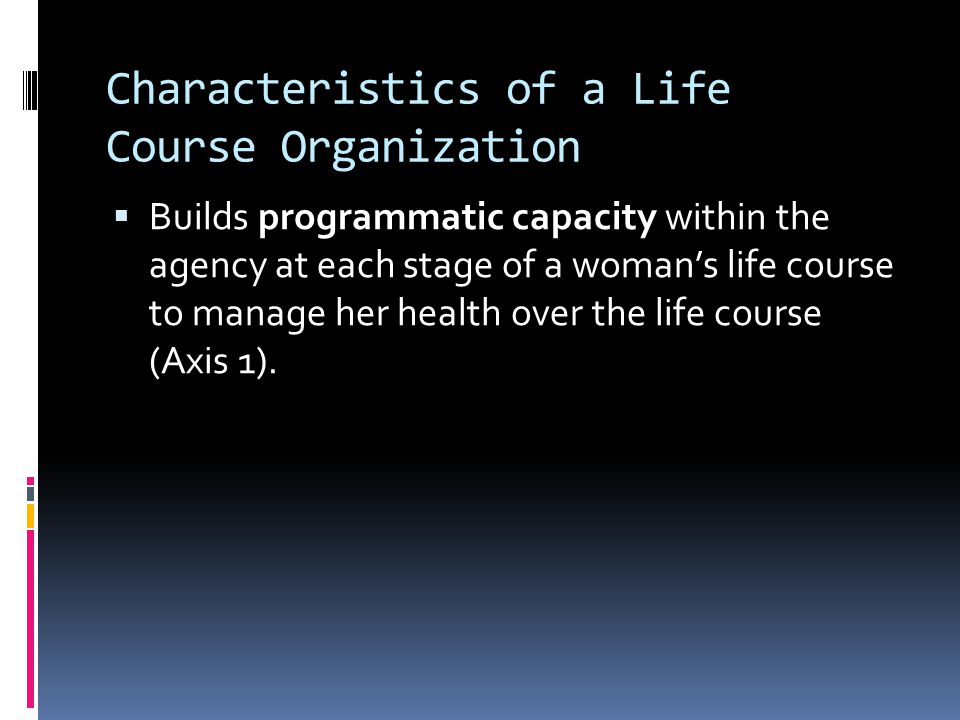 Characteristics of a Life Course Organization Cont'd  Swims up-stream from individual interventions and designs strategies and actions at the group, organizational, community and policy levels to transform social determinants to poor health (Axis 2).