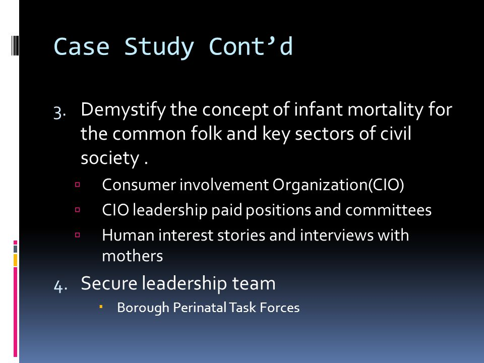 Case Study Cont'd 3. Demystify the concept of infant mortality for the common folk and key sectors of civil society.  Consumer involvement Organizati