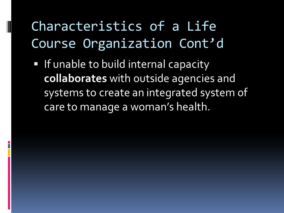 Characteristics of a Life Course Organization Cont'd  If unable to build internal capacity collaborates with outside agencies and systems to create an integrated system of care to manage a woman's health.