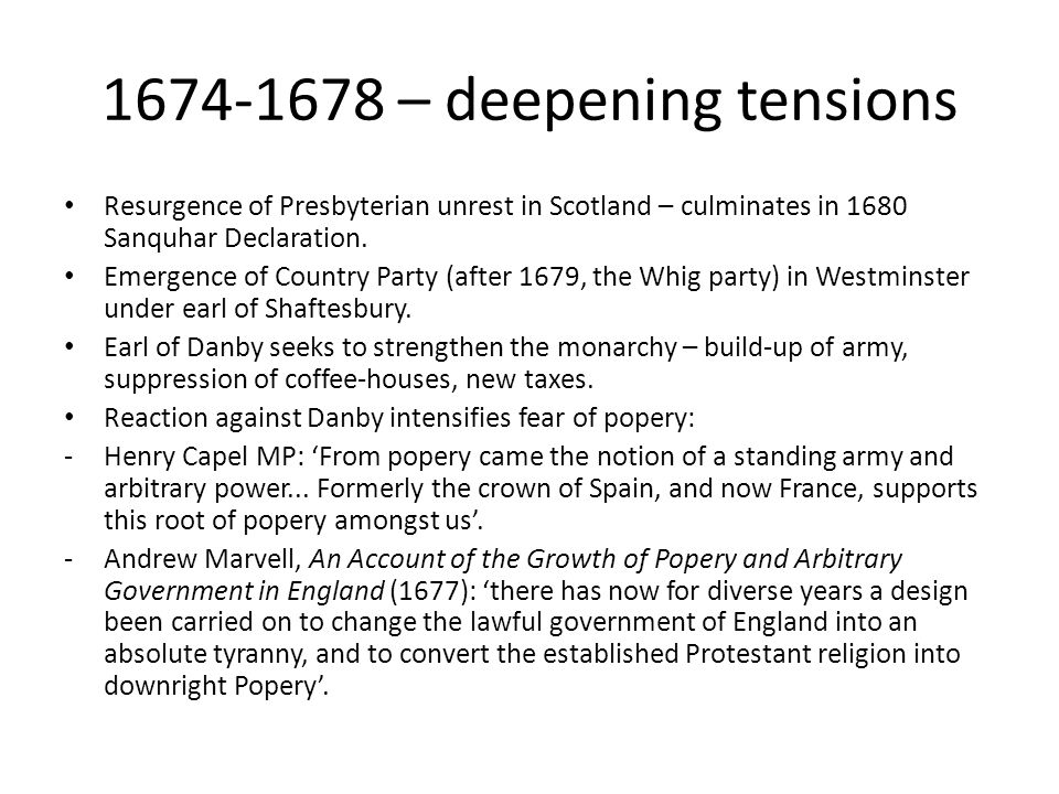 1674-1678 – deepening tensions Resurgence of Presbyterian unrest in Scotland – culminates in 1680 Sanquhar Declaration. Emergence of Country Party (af