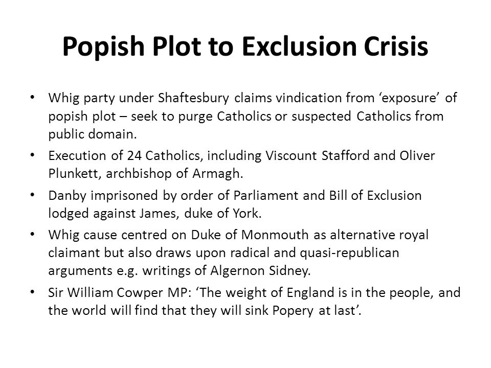 Popish Plot to Exclusion Crisis Whig party under Shaftesbury claims vindication from 'exposure' of popish plot – seek to purge Catholics or suspected
