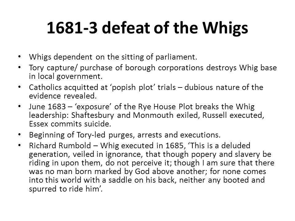 1681-3 defeat of the Whigs Whigs dependent on the sitting of parliament. Tory capture/ purchase of borough corporations destroys Whig base in local go