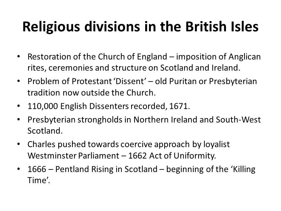 Religious divisions in the British Isles Restoration of the Church of England – imposition of Anglican rites, ceremonies and structure on Scotland and