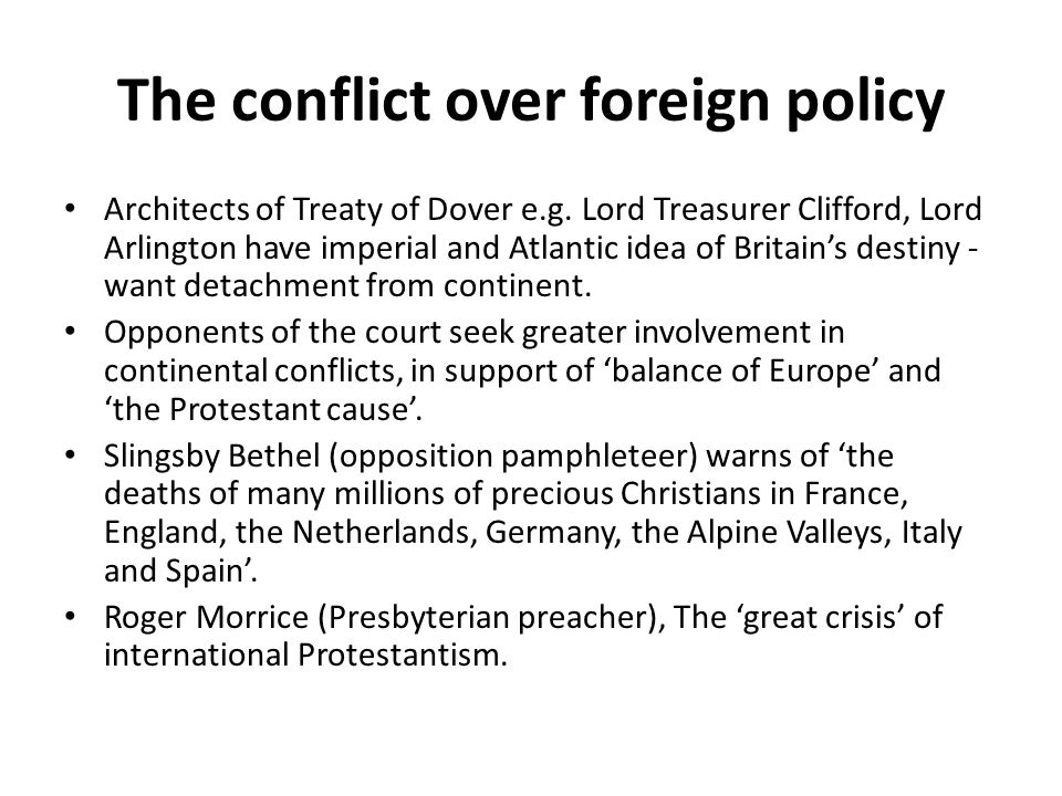 The conflict over foreign policy Architects of Treaty of Dover e.g. Lord Treasurer Clifford, Lord Arlington have imperial and Atlantic idea of Britain
