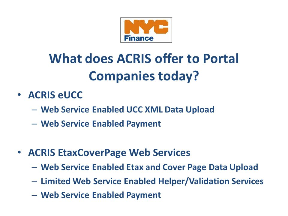 What does ACRIS offer to Portal Companies today? ACRIS eUCC – Web Service Enabled UCC XML Data Upload – Web Service Enabled Payment ACRIS EtaxCoverPag