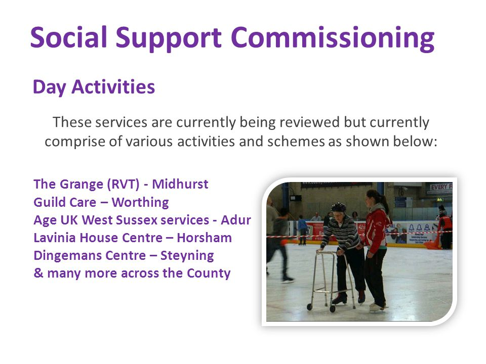 Social Support Commissioning Day Activities These services are currently being reviewed but currently comprise of various activities and schemes as sh