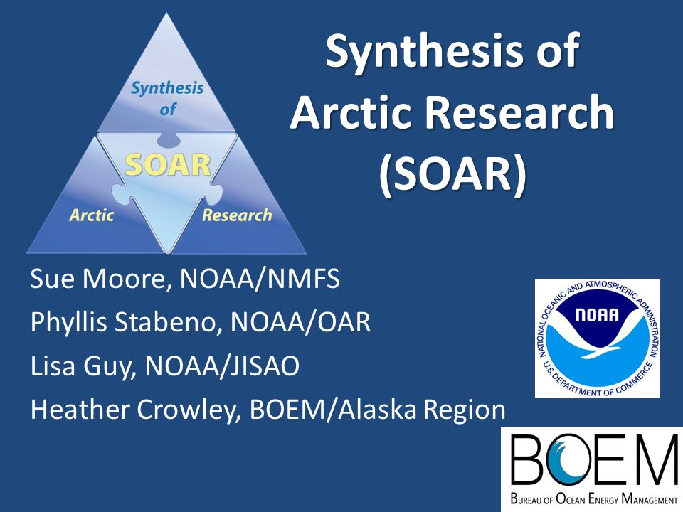 Synthesis of Arctic Research (SOAR) Sue Moore, NOAA/NMFS Phyllis Stabeno, NOAA/OAR Lisa Guy, NOAA/JISAO Heather Crowley, BOEM/Alaska Region