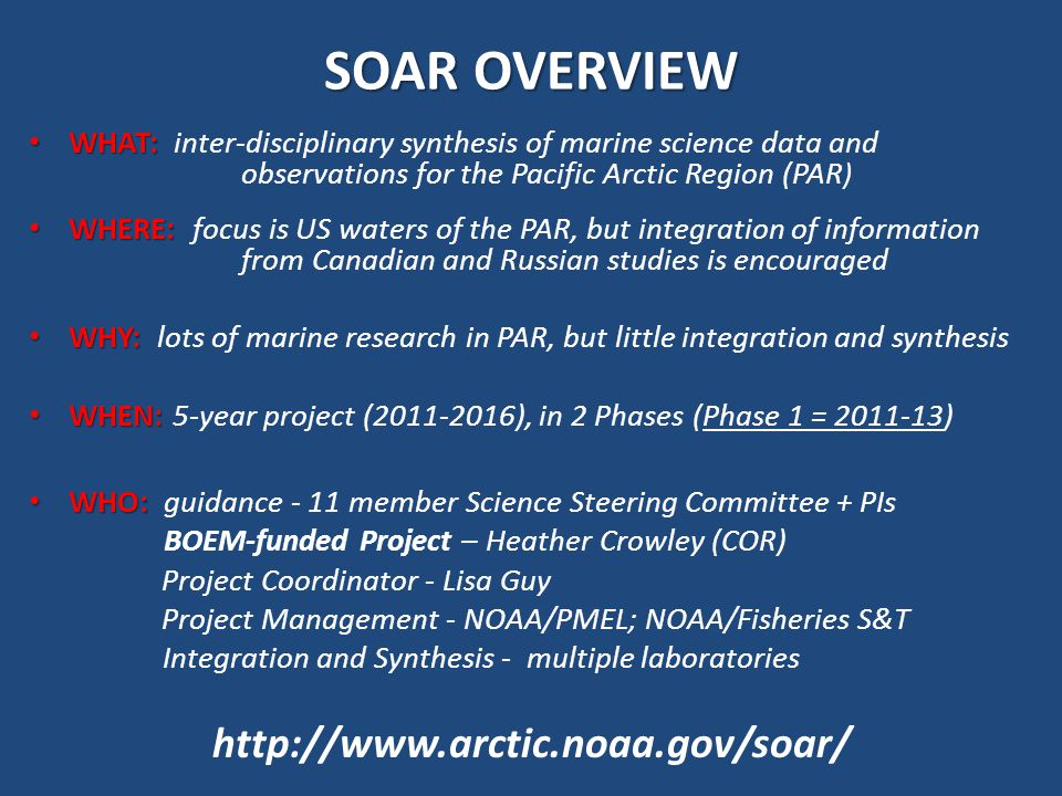 SOAR OVERVIEW WHAT: WHAT: inter-disciplinary synthesis of marine science data and observations for the Pacific Arctic Region (PAR ) WHERE: WHERE: focus is US waters of the PAR, but integration of information from Canadian and Russian studies is encouraged WHY: WHY: lots of marine research in PAR, but little integration and synthesis WHEN: WHEN: 5-year project (2011-2016), in 2 Phases (Phase 1 = 2011-13) WHO: WHO: guidance - 11 member Science Steering Committee + PIs BOEM-funded Project – Heather Crowley (COR) Project Coordinator - Lisa Guy Project Management - NOAA/PMEL; NOAA/Fisheries S&T Integration and Synthesis - multiple laboratories http://www.arctic.noaa.gov/soar/