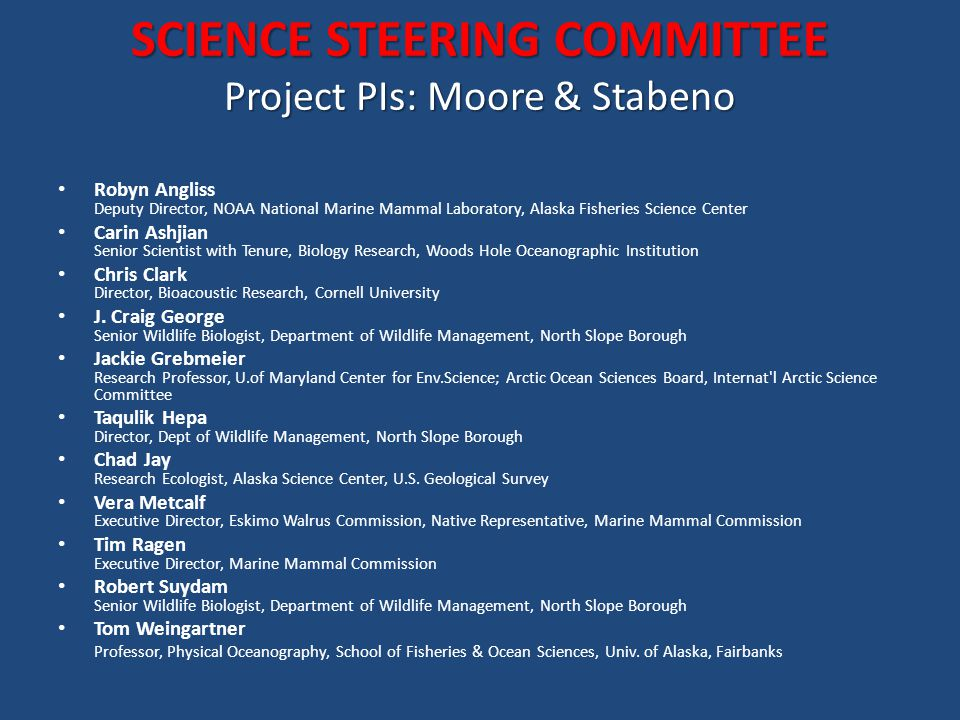 SCIENCE STEERING COMMITTEE Project PIs: Moore & Stabeno Robyn Angliss Deputy Director, NOAA National Marine Mammal Laboratory, Alaska Fisheries Science Center Carin Ashjian Senior Scientist with Tenure, Biology Research, Woods Hole Oceanographic Institution Chris Clark Director, Bioacoustic Research, Cornell University J.