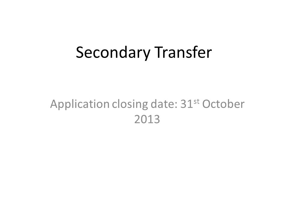 Secondary Transfer Application closing date: 31 st October 2013