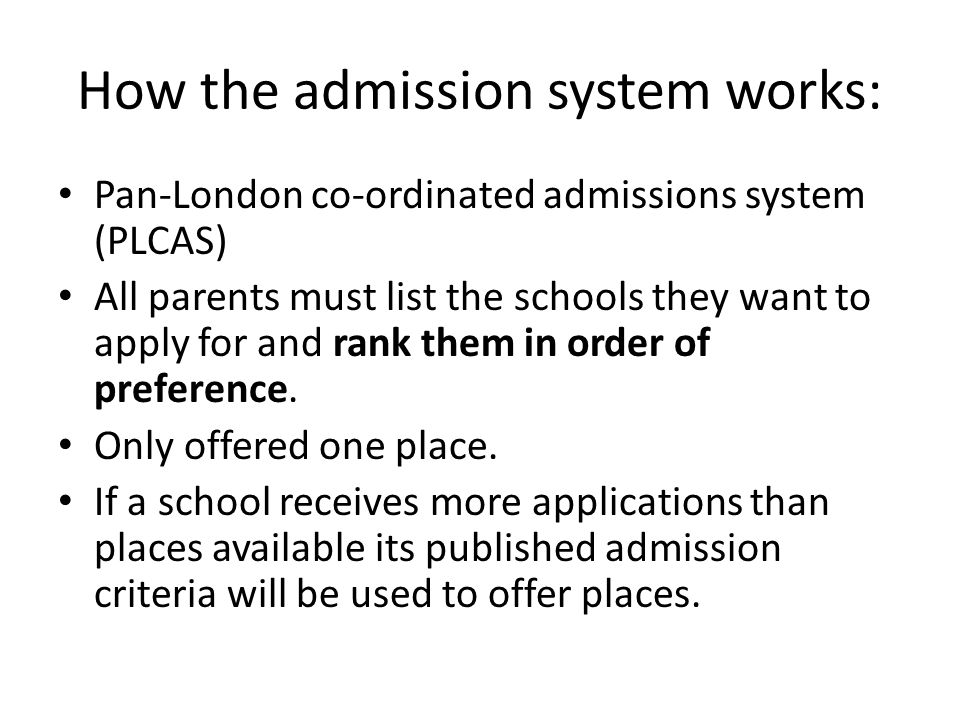 How the admission system works: Pan-London co-ordinated admissions system (PLCAS) All parents must list the schools they want to apply for and rank th
