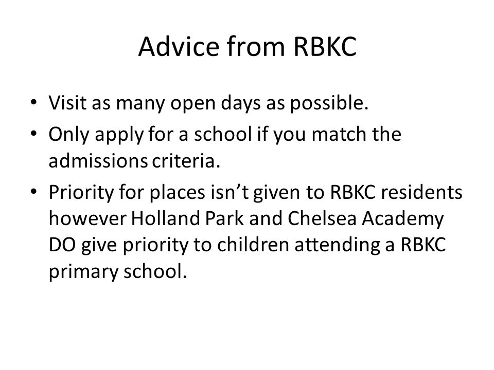 Advice from RBKC Visit as many open days as possible. Only apply for a school if you match the admissions criteria. Priority for places isn't given to