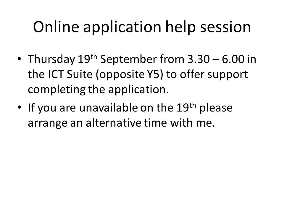 Online application help session Thursday 19 th September from 3.30 – 6.00 in the ICT Suite (opposite Y5) to offer support completing the application.