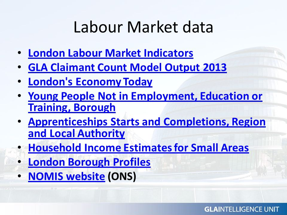 Labour Market data London Labour Market Indicators GLA Claimant Count Model Output 2013 London's Economy Today Young People Not in Employment, Educati