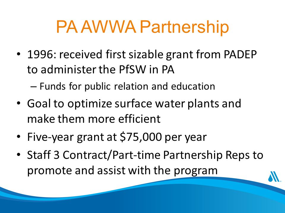 PA AWWA Partnership 1996: received first sizable grant from PADEP to administer the PfSW in PA – Funds for public relation and education Goal to optimize surface water plants and make them more efficient Five-year grant at $75,000 per year Staff 3 Contract/Part-time Partnership Reps to promote and assist with the program