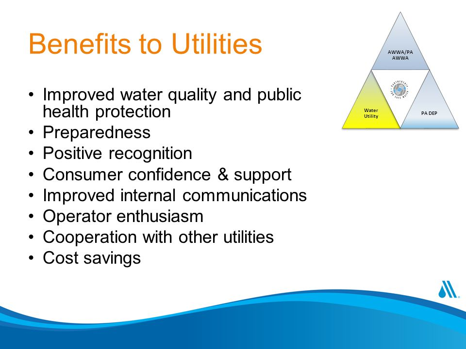 Benefits to Utilities Improved water quality and public health protection Preparedness Positive recognition Consumer confidence & support Improved int