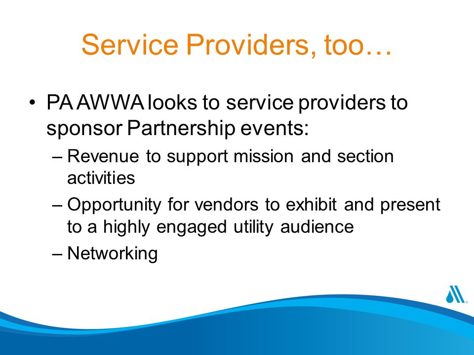 Service Providers, too… PA AWWA looks to service providers to sponsor Partnership events: –Revenue to support mission and section activities –Opportunity for vendors to exhibit and present to a highly engaged utility audience –Networking