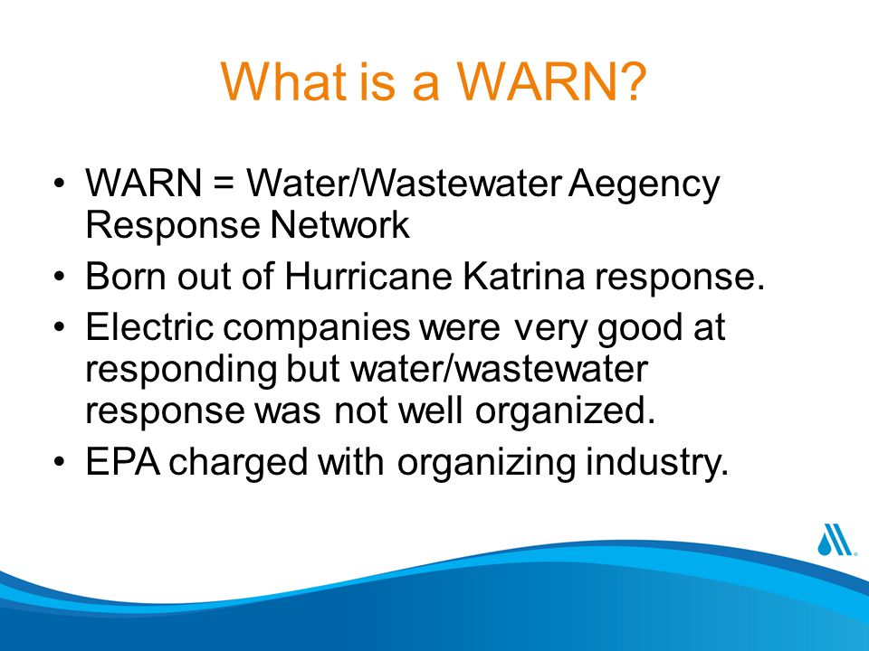 What is a WARN? WARN = Water/Wastewater Aegency Response Network Born out of Hurricane Katrina response. Electric companies were very good at respondi