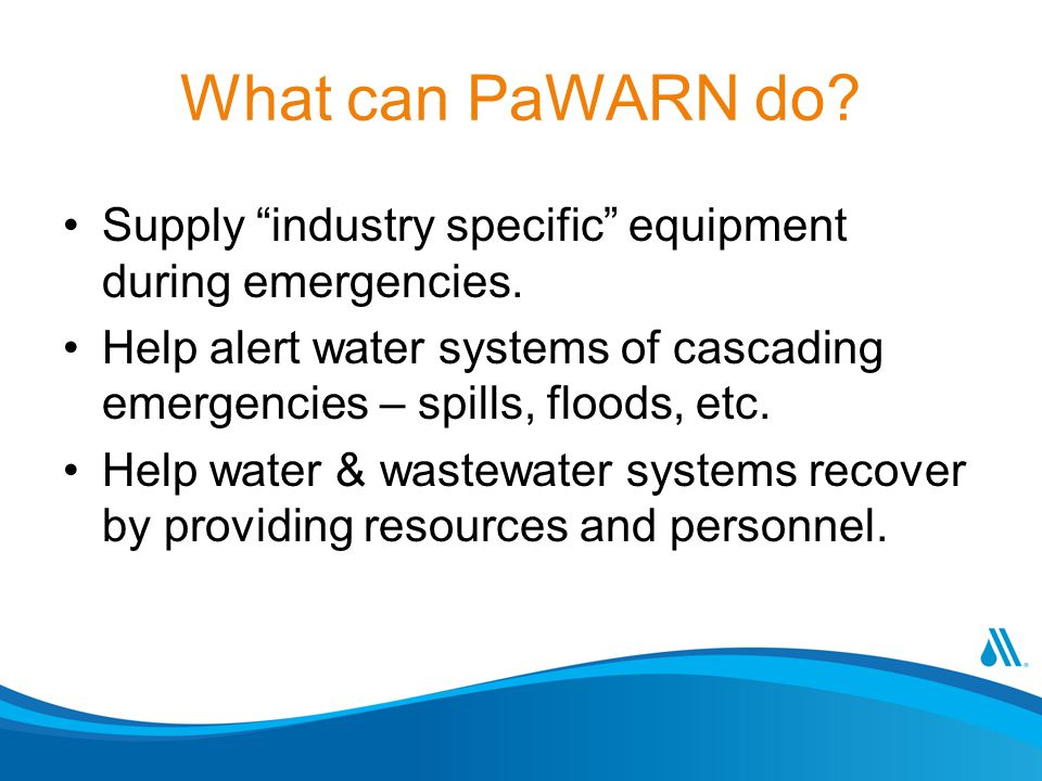"What can PaWARN do? Supply ""industry specific"" equipment during emergencies. Help alert water systems of cascading emergencies – spills, floods, etc."